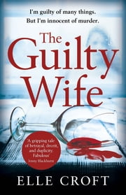 The Guilty Wife - A thrilling psychological suspense with twists and turns that grip you to the very last page ebook by Elle Croft