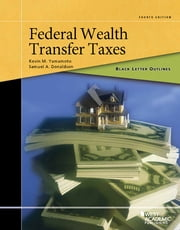 Black Letter Outline on Federal Wealth Transfer Taxes ebook by Kevin Yamamoto,Samuel Donaldson