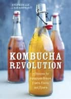 Kombucha Revolution - 75 Recipes for Homemade Brews, Fixers, Elixirs, and Mixers ebook by Stephen Lee, Ken Koopman