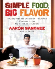 Simple Food, Big Flavor - Unforgettable Mexican-Inspired Recipes from My Kitchen to Yours ebook by Aaron Sanchez,JJ Goode,Michael Harlan Turkell