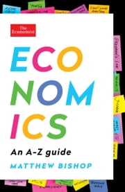 Economics: An A-Z Guide ebook by Matthew Bishop, The Economist