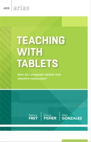 Teaching with Tablets: How do I integrate tablets with effective instruction? (ASCD Arias) ebook by Frey, Nancy