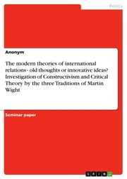 The modern theories of international relations - old thoughts or innovative ideas? Investigation of Constructivism and Critical Theory by the three Traditions of Martin Wight - old thoughts or innovative ideas? Investigation of Constructivism and Critical Theory by the three Traditions of Martin Wight ebook by Anonym