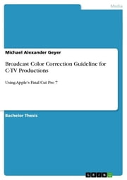 Broadcast Color Correction Guideline for C-TV Productions - Using Apple's Final Cut Pro 7 ebook by Michael Alexander Geyer