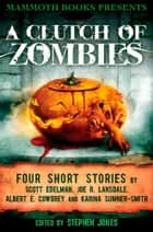 Mammoth Books presents A Clutch of Zombies - Four Stories by Scott Edelman, Joe R. Lansdale, Albert E. Cowdrey and Karina Sumner Smith ebook by Albert E. Cowdrey, Joe R. Lansdale, Karina Sumner Smith