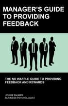 Manager's Guide To Providing Feedback: The No Waffle Guide To Providing Feedback and Rewards ebook by Louise Palmer