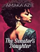 The Senator's Daughter ebook by Amaka Azie