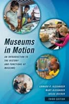 Museums in Motion - An Introduction to the History and Functions of Museums ebook by Juilee Decker, Mary Alexander, Edward P. Alexander