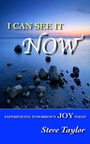 I Can See it Now: Experiencing Tomorrow's Joy Today ebook by Steve Taylor