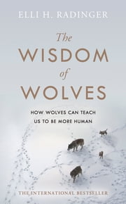 The Wisdom of Wolves - Understand How Wolves Can Teach Us To Be More Human ebook by Elli H. Radinger