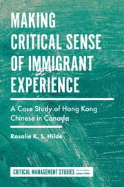 Making Critical Sense of Immigrant Experience - A Case Study of Hong Kong Chinese in Canada ebook by Rosalie K.S. Hilde
