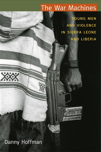 The War Machines - Young Men and Violence in Sierra Leone and Liberia ebook by Danny Hoffman