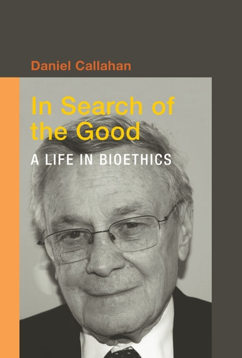 In Search of the Good - A Life in Bioethics ebook by Callahan, Daniel