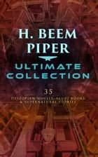 H. BEEM PIPER Ultimate Collection: 35 Dystopian Novels, Sci-Fi Books & Supernatural Stories - Terro-Human Future History, The Paratime Series, Little Fuzzy, Lone Star Planet, Null-ABC, Murder in the Gunroom… ebook by H. Beam Piper