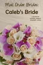 Mail Order Brides: Caleb's Bride - Mail Order Brides, #3 ebook by Susette Williams