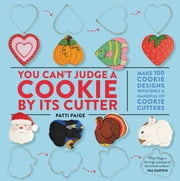 You Can't Judge a Cookie by Its Cutter - Make 100 Cookie Designs with Only a Handful of Cookie Cutters ebook by Patti Paige,Jennifer Causey,The Stonesong Press
