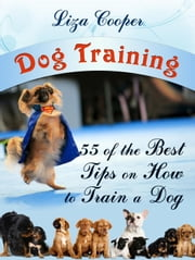 Dog Training: 55 of the Best Tips on How to Train a Dog ebook by Liza Cooper