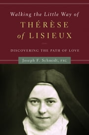 Walking the Little Way of Therese of Lisieux: Discovering the Path of Love ebook by Brother Joseph Schmidt