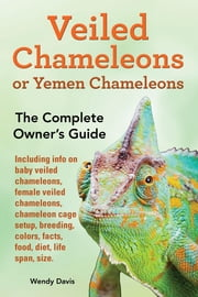 Veiled Chameleons or Yemen Chameleons as Pets. Info on Baby Veiled Chameleons, Female Veiled Chameleons, Chameleon Cage Setup, Breeding, Colors, Facts ebook by Davis, Wendy