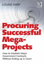 Procuring Successful Mega-Projects - How to Establish Major Government Contracts Without Ending up in Court ebook by Ms Louise Hart