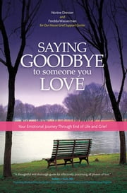 Saying Goodbye to Someone You Love - Your Emotional Journey Through End of Life and Grief ebook by Norine Dresser,Our House,Fredda Wasserman, MA, MPH, LMFT