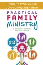 Practical Family Ministry - A Collection of Ideas for Your Church ebook by Timothy Paul Jones, John David Trentham