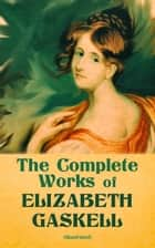 The Complete Works of Elizabeth Gaskell (Illustrated) - Novels, Short Stories, Novellas, Poetry & Essays, Including North and South, Mary Barton, Cranford, Ruth, Wives and Daughters, Round the Sofa, Sketches Among the Poor, The Life of Charlotte Brontë ebook by Elizabeth Gaskell, George du Maurier, C. E. Brocks,...
