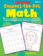 Connect-the-Dot Math: 35 Reproducible Dot-to-Dot Activities That Help Kids Practice Multi-Digit Addition and Subtraction and Basic Multiplication and ebook by Mitchell, Cindi