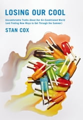 Losing Our Cool - Uncomfortable Truths About Our Air-Conditioned World (and Finding New Ways to Get Through the Summer ebook by Stan Cox