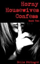 Horny Housewives Confess: Book Two ebook by Bella Stringer