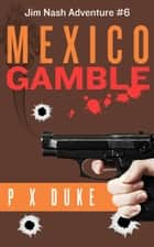 Mexico Gamble - Jim Nash Adventure #6 ebook by P X Duke