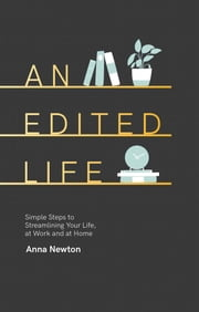 An Edited Life - Simple Steps to Streamlining your Life, at Work and at Home ebook by Anna Newton