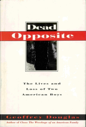 Dead Opposite - The Lives And Loss Of Two American Boys ebook by Geoffrey Douglas