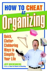How to Cheat at Organizing - Quick, Clutter-Clobbering Ways to Simplify Your Life ebook by Jeff Bredenberg
