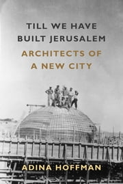 Till We Have Built Jerusalem - Architects of a New City ebook by Adina Hoffman