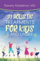 50 Holistic Treatments for Kids 5 and Under ebook by Pamela Middleton MD