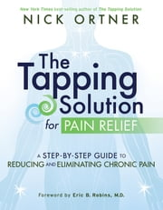 The Tapping Solution for Pain Relief - A Step-by-Step Guide to Reducing and Eliminating Chronic Pain ebook by Nick Ortner