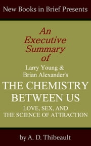 An Executive Summary of Larry Young and Brian Alexander's 'The Chemistry Between Us: Love, Sex, and the Science of Attraction' ebook by A. D. Thibeault