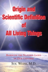 Origin and Scientific Definition of All - Based on the Natural Laws of Our Universe ebook by Sol Weiss
