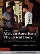 The African American Theatrical Body - Reception, Performance, and the Stage ebook by Dr Soyica Diggs Colbert