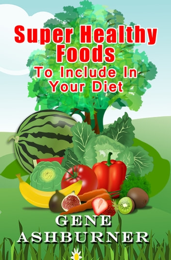 Super Healthy Foods To Include In Your Diet ebook by Gene Ashburner