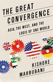 The Great Convergence - Asia, the West, and the Logic of One World ebook by Kishore Mahbubani