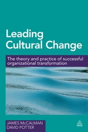 Leading Cultural Change - The Theory and Practice of Successful Organizational Transformation ebook by Professor James McCalman,Dr David Potter