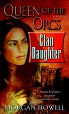 Queen of the Orcs: Clan Daughter ebook by Morgan Howell