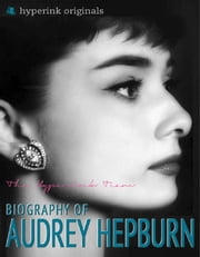Audrey Hepburn: Biography of Hollywood's Greatest Movie Actress: Learn about the life and accomplishments of Audrey Hepburn! ebook by Sara  McEwen