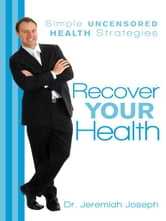 Recover Your Health - Simple Uncensored Health Strategies ebook by Dr. Jeremiah Joseph