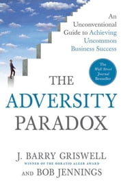 The Adversity Paradox - An Unconventional Guide to Achieving Uncommon Business Success ebook by J. Barry Griswell,Bob Jennings