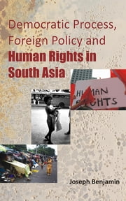 Democratic Process, Foreign Policy And Human Rights in South Asia ebook by Joseph Benjamin