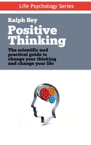 Positive Thinking - The scientific and practical guide to change your thinking and change your life ebook by Ralph Sey