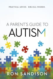 A Parent's Guide to Autism - Practical Advice. Biblical Wisdom. ebook by Ron Sandison